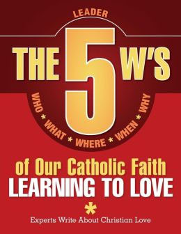 The 5 W's of Our Catholic Faith-Learning to Love - Leader Guid