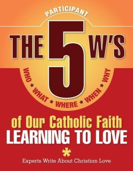 The 5 W's of Our Catholic Faith-Learning to Love
