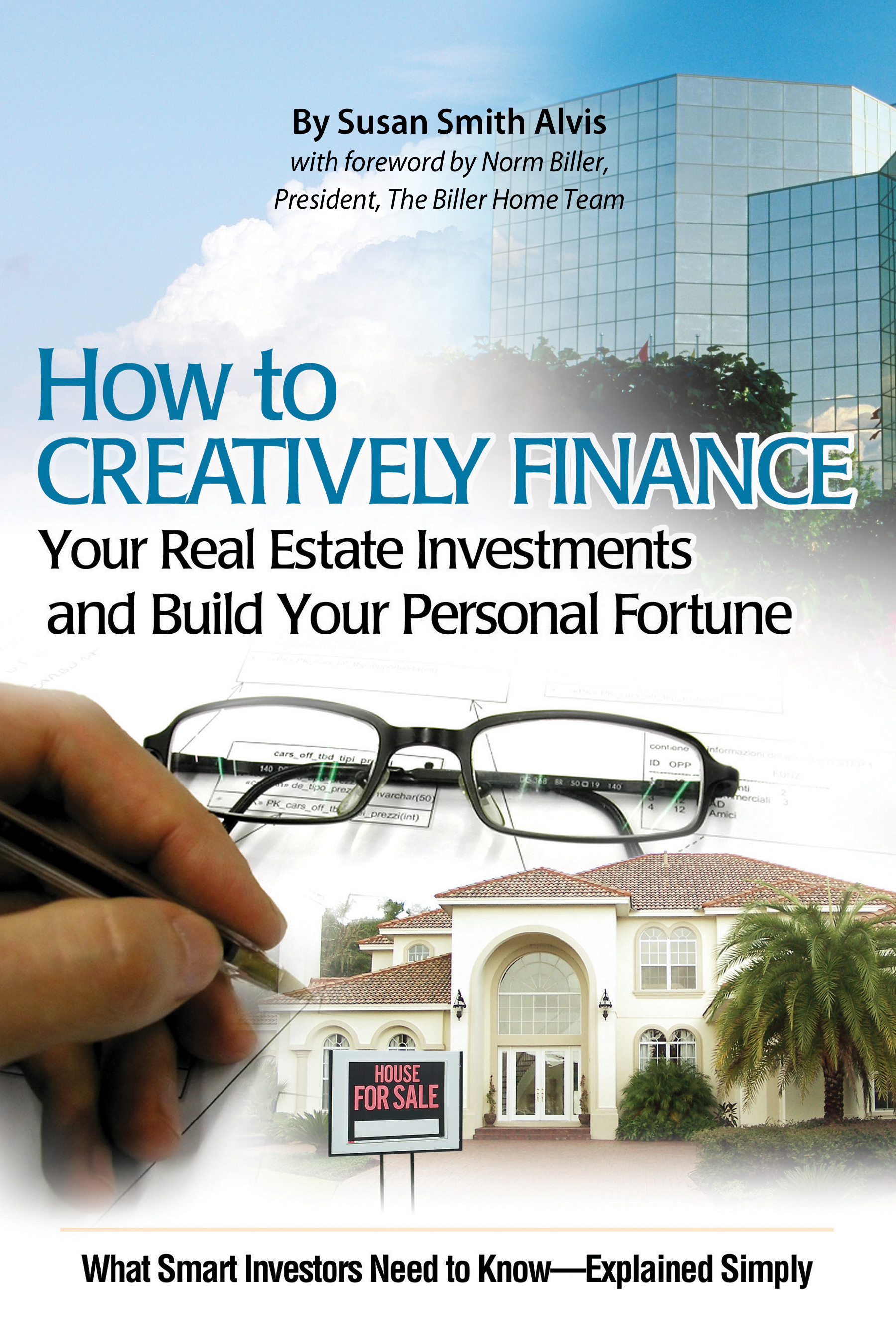 How to Creatively Finance Your Real Estate Investments and Build Your Personal Fortune: What Smart Investors Need to Know What Smart Investors Need to