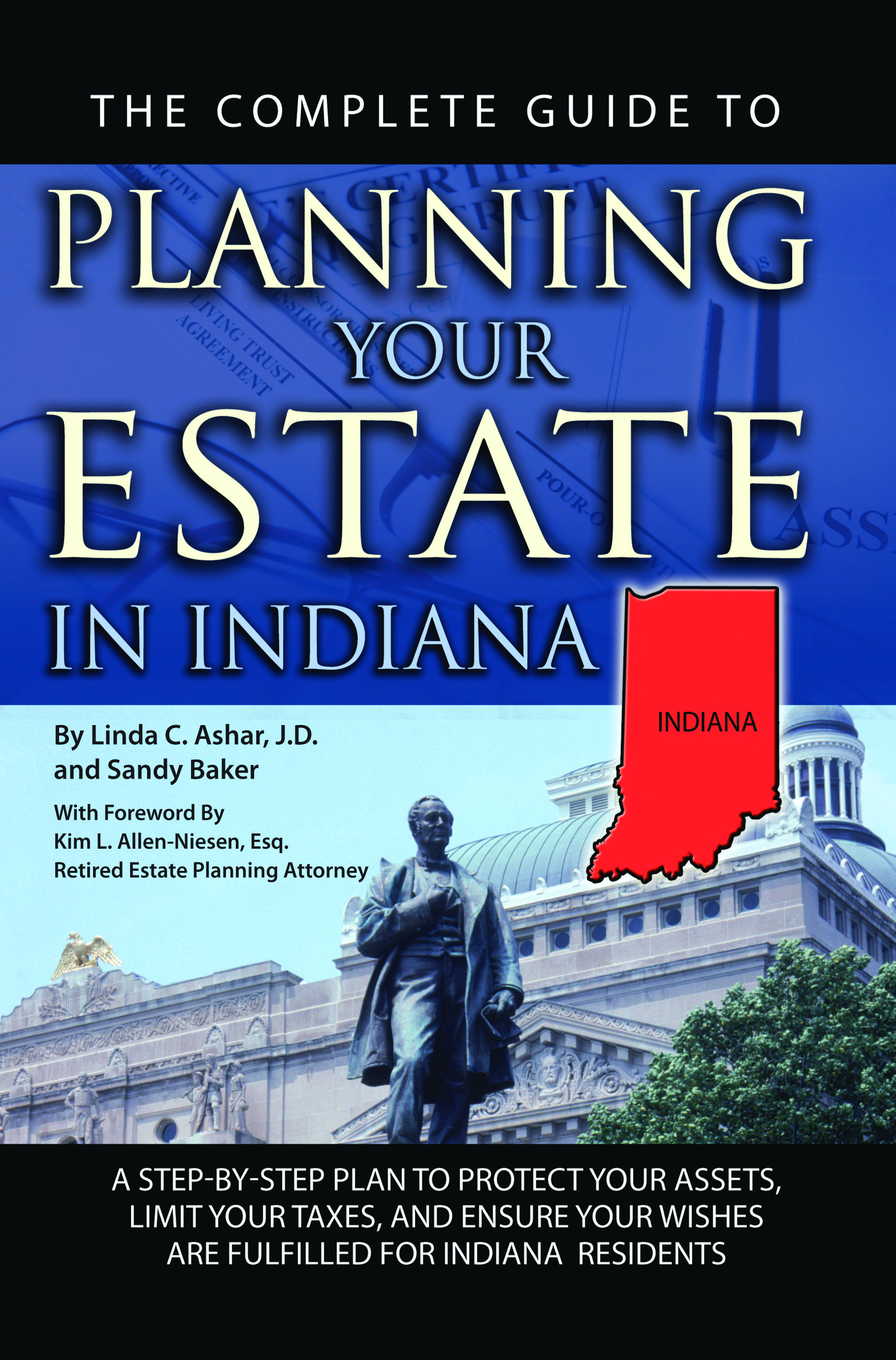 The Complete Guide to Planning Your Estate In Indiana  A Step-By-Step Plan to Protect Your Assets, Limit Your Taxes, and Ensure Your Wishes Are Fulfil
