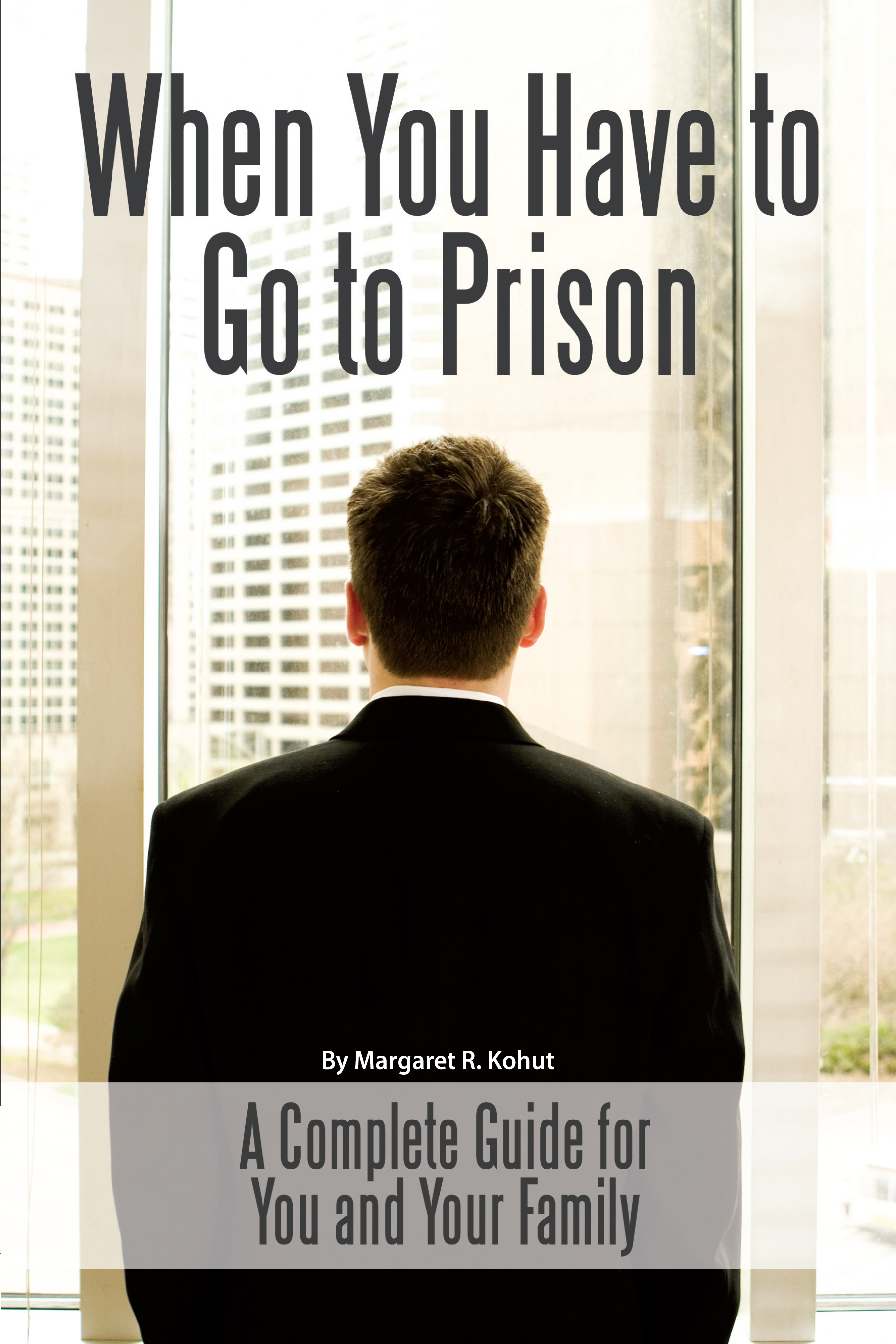 When You Have to Go to Prison A Complete Guide for You and Your Family