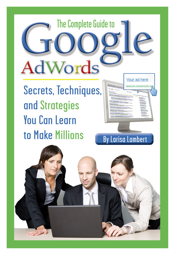 The Complete Guide to Google AdWords  Secrets, Techniques, and Strategies You Can Learn to Make Millions