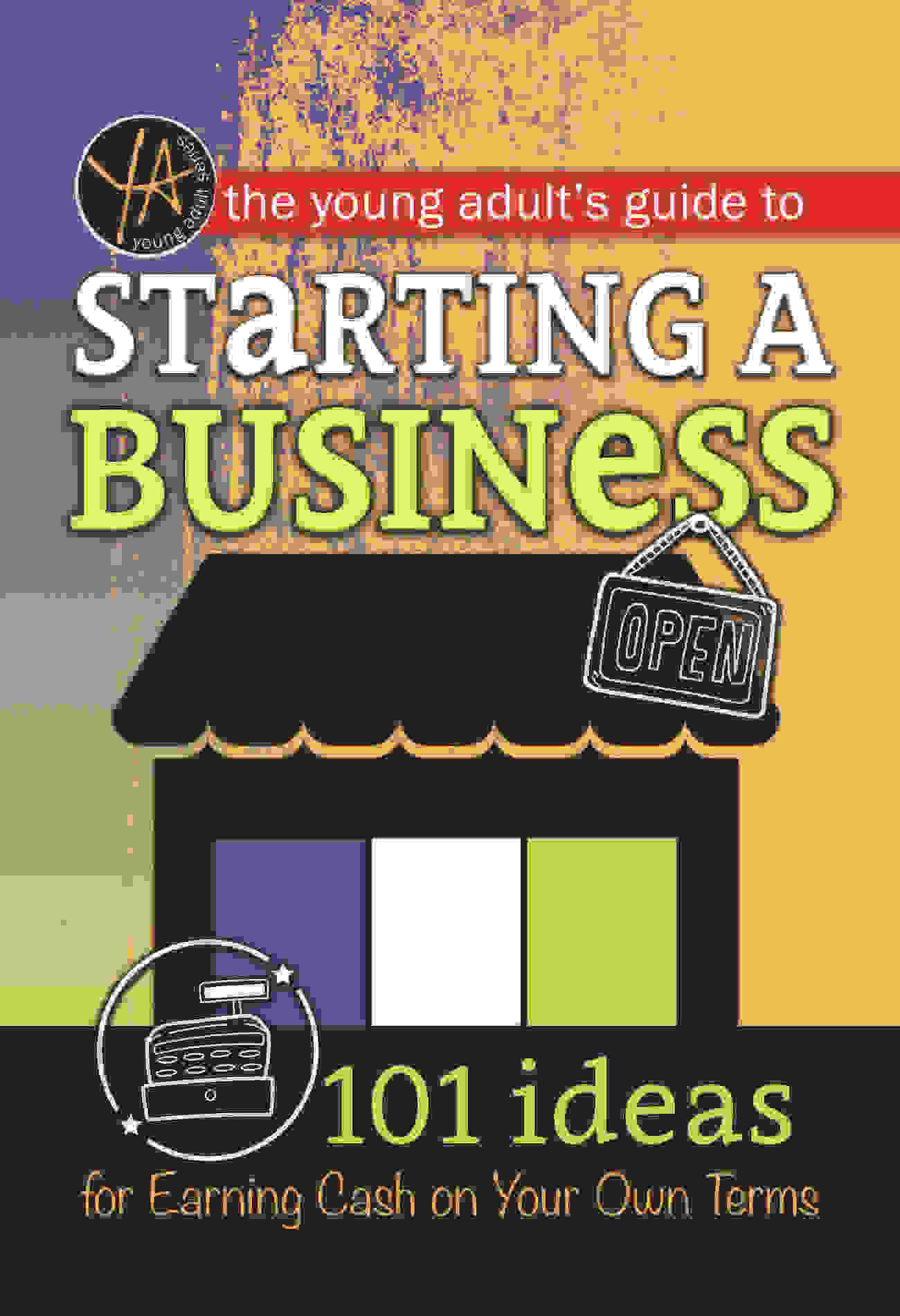The Young Adult's Guide to Starting a Small Business 101 Ideas for Earning Cash on Your Own Terms