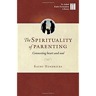 The Sprituality of Parenting: Connecting Heart and Soul (Adult Faith Formation Library) ebook